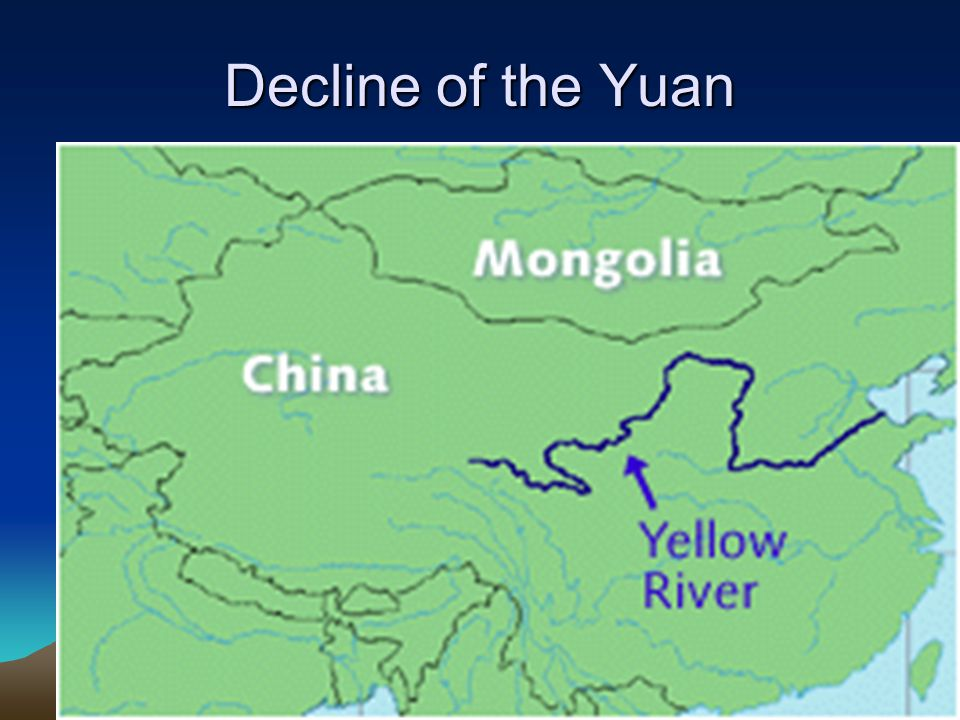 Decline of the Yuan Reasons: 1)Huang He (Yellow) River floods causing destruction and famine 2)String of weak successors 3)Chinese unrest