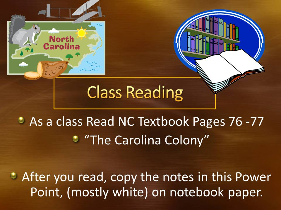 As a class Read NC Textbook Pages 76 -77 The Carolina Colony After you read, copy the notes in this Power Point, (mostly white) on notebook paper.