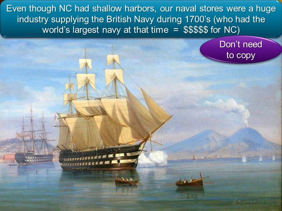 Even though NC had shallow harbors, our naval stores were a huge industry supplying the British Navy during 1700s (who had the worlds largest navy at that time = $$$$$ for NC) Dont need to copy