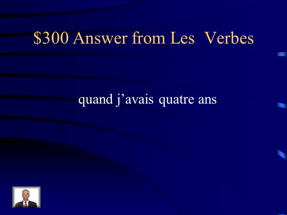$300 Question from Les Verbes Comment dit-on when I was four years old