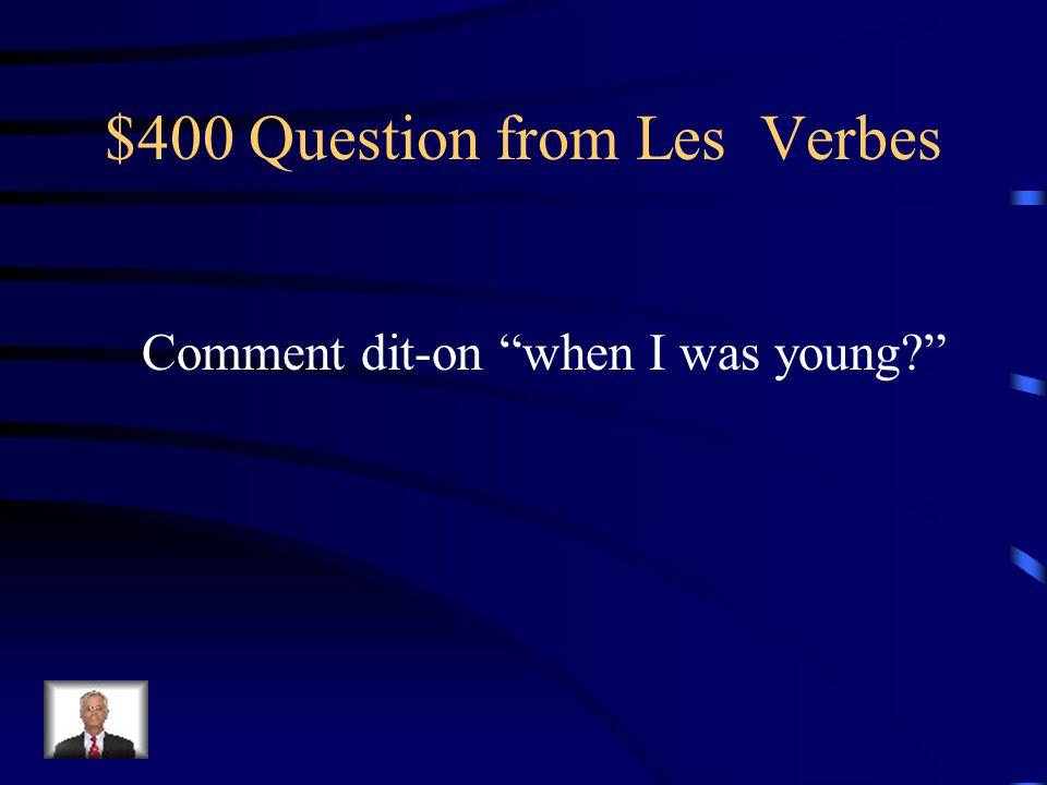 $300 Answer from Les Verbes quand javais quatre ans