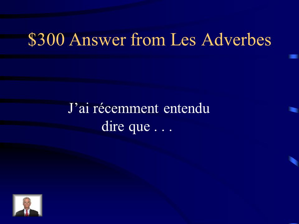 $300 Question from Les Adverbes Comment dit-on I recently heard that...