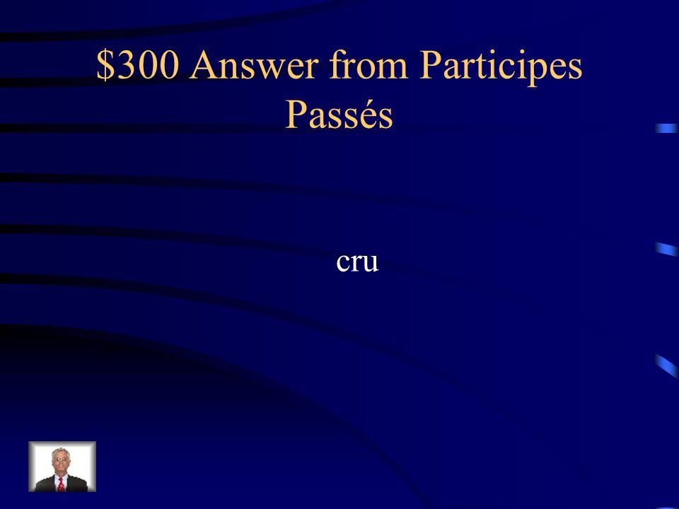 $300 Question from Participes Passés Donnez le participe passé de croire