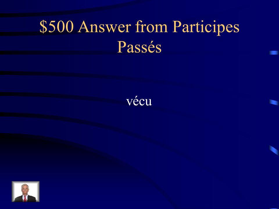 $500 Question from Participes Passés Donnez le participe passé de vivre