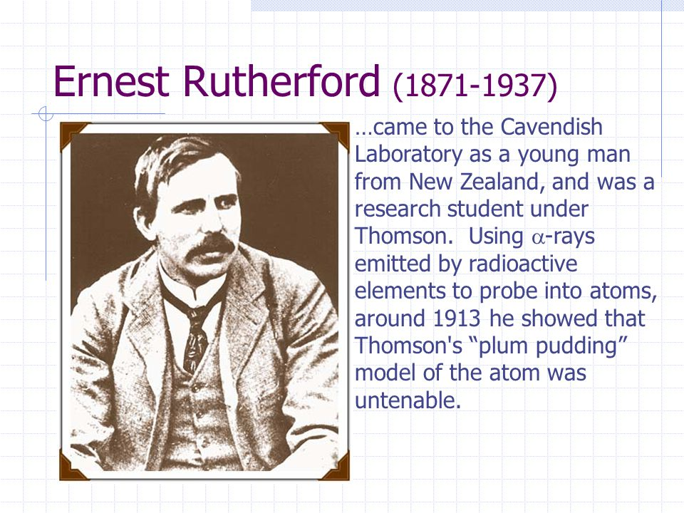 …came to the Cavendish Laboratory as a young man from New Zealand, and was a research student under Thomson.