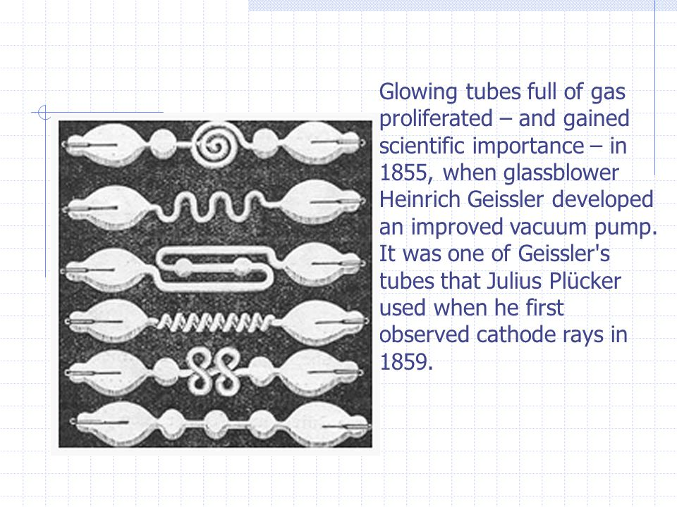 Glowing tubes full of gas proliferated – and gained scientific importance – in 1855, when glassblower Heinrich Geissler developed an improved vacuum pump.