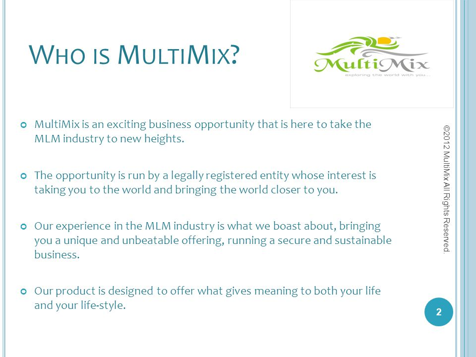 W HO IS M ULTI M IX ? MultiMix is an exciting business opportunity that is here to take the MLM industry to new heights. The opportunity is run by a l