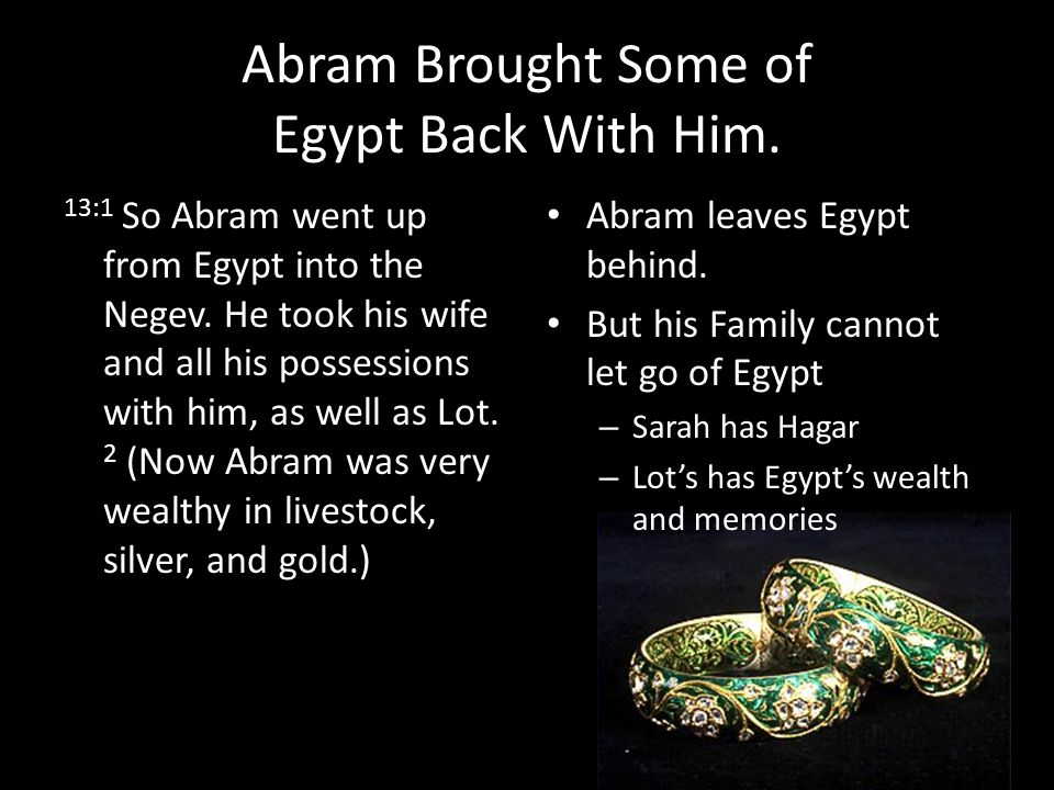 Abram Brought Some of Egypt Back With Him.13:1 So Abram went up from Egypt into the Negev.