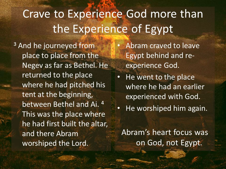Crave to Experience God more than the Experience of Egypt 3 And he journeyed from place to place from the Negev as far as Bethel.