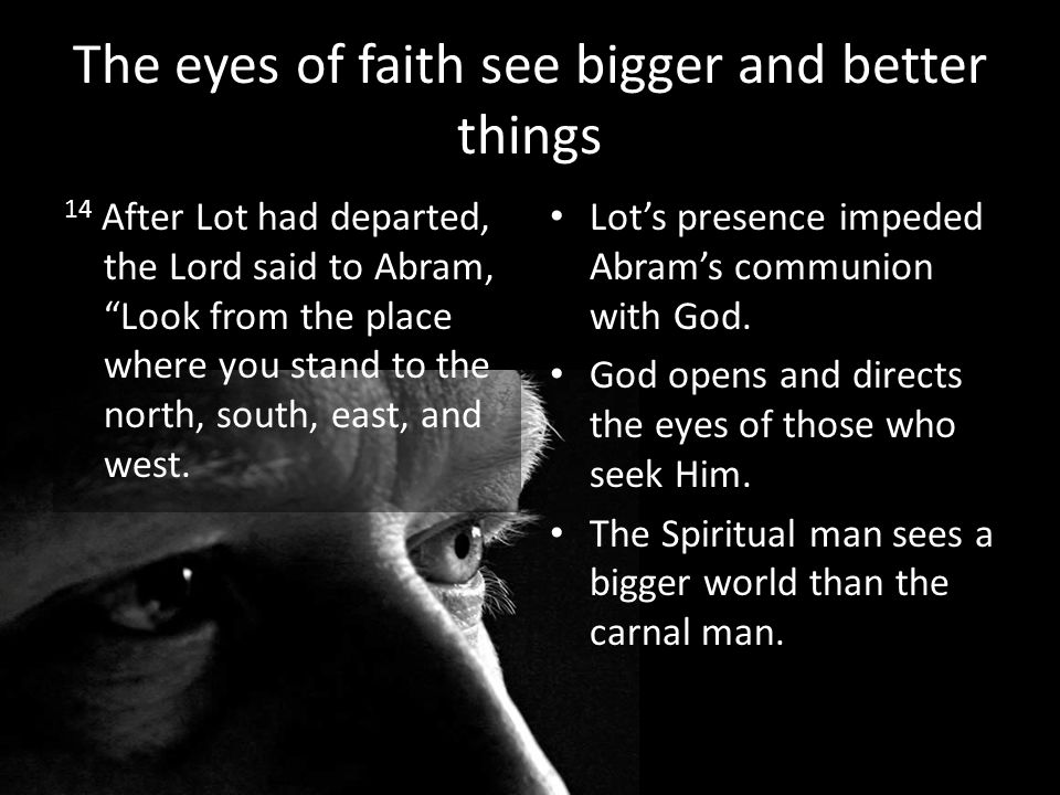 The eyes of faith see bigger and better things 14 After Lot had departed, the Lord said to Abram, Look from the place where you stand to the north, south, east, and west.