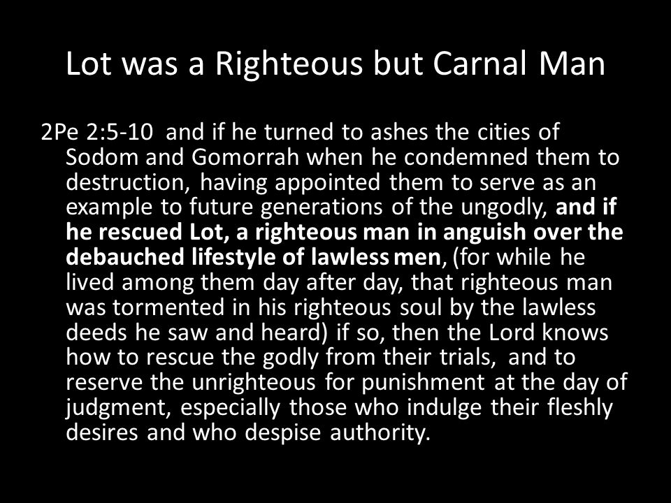 Lot was a Righteous but Carnal Man 2Pe 2:5-10 and if he turned to ashes the cities of Sodom and Gomorrah when he condemned them to destruction, having appointed them to serve as an example to future generations of the ungodly, and if he rescued Lot, a righteous man in anguish over the debauched lifestyle of lawless men, (for while he lived among them day after day, that righteous man was tormented in his righteous soul by the lawless deeds he saw and heard) if so, then the Lord knows how to rescue the godly from their trials, and to reserve the unrighteous for punishment at the day of judgment, especially those who indulge their fleshly desires and who despise authority.