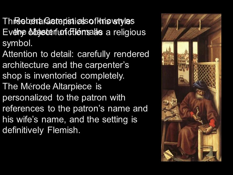 Robert Campin also known as the Master of Flémalle Three characteristics of his style: Every object functions as a religious symbol. Attention to deta