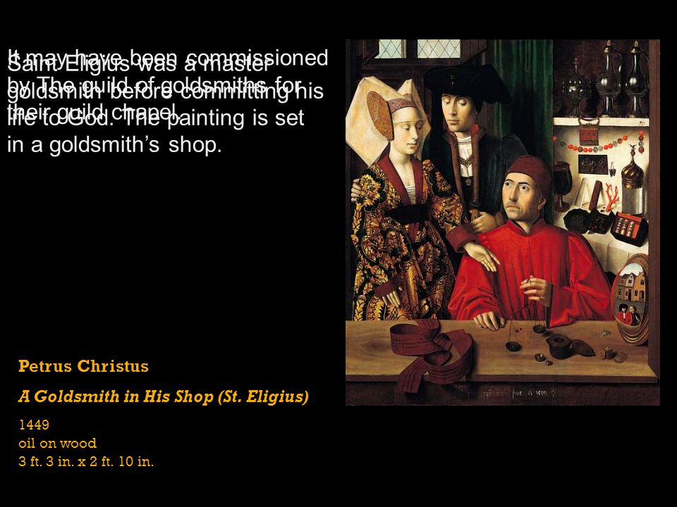 Petrus Christus A Goldsmith in His Shop (St. Eligius) 1449 oil on wood 3 ft. 3 in. x 2 ft. 10 in. Saint Eligius was a master goldsmith before committi