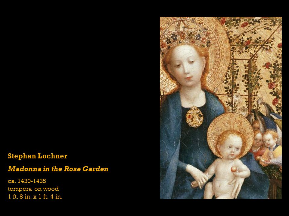 Stephan Lochner Madonna in the Rose Garden ca. 1430-1435 tempera on wood 1 ft. 8 in. x 1 ft. 4 in.