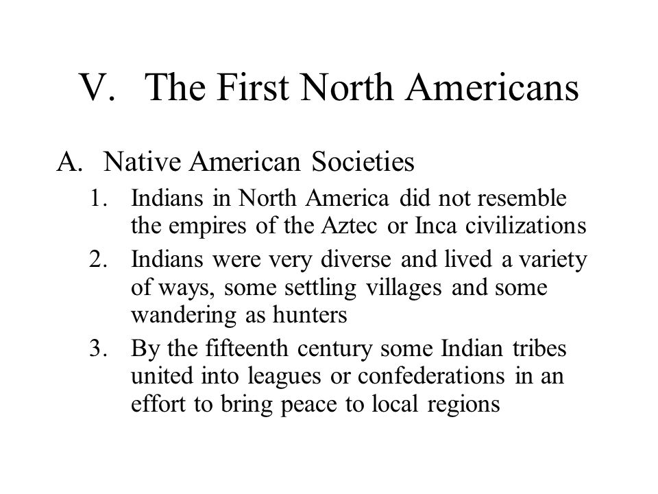 V.The First North Americans A.Native American Societies 1.Indians in North America did not resemble the empires of the Aztec or Inca civilizations 2.I