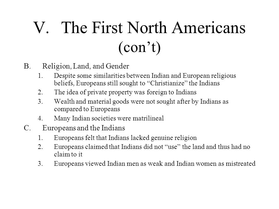 V.The First North Americans (cont) B.Religion, Land, and Gender 1.Despite some similarities between Indian and European religious beliefs, Europeans s