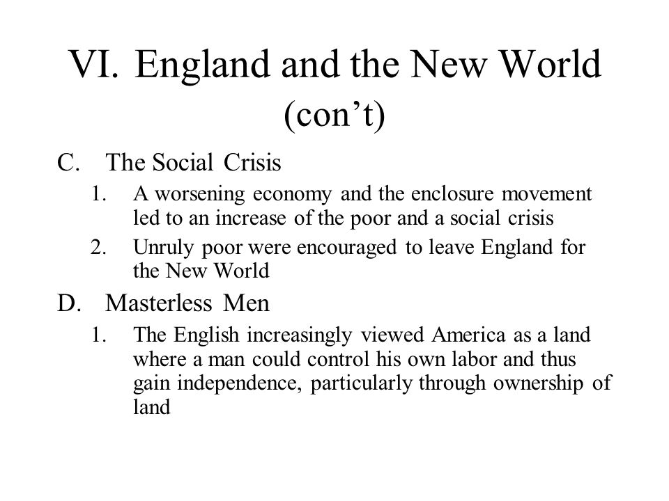 VI.England and the New World (cont) C.The Social Crisis 1.A worsening economy and the enclosure movement led to an increase of the poor and a social c
