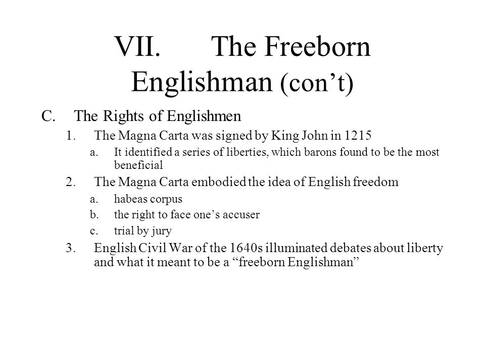 VII.The Freeborn Englishman (cont) C.The Rights of Englishmen 1.The Magna Carta was signed by King John in 1215 a.It identified a series of liberties,