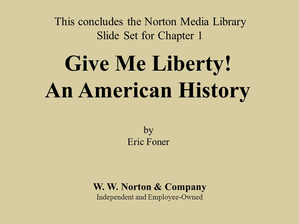 End chap. 1 W. W. Norton & Company Independent and Employee-Owned This concludes the Norton Media Library Slide Set for Chapter 1 Give Me Liberty! An