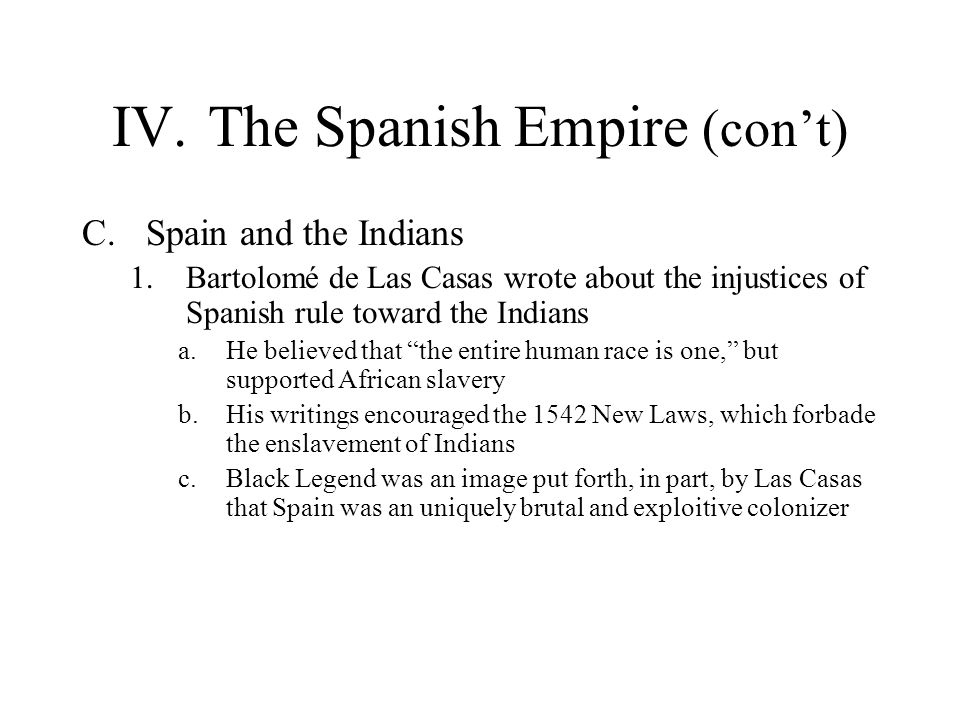 IV.The Spanish Empire (cont) C.Spain and the Indians 1.Bartolomé de Las Casas wrote about the injustices of Spanish rule toward the Indians a.He belie