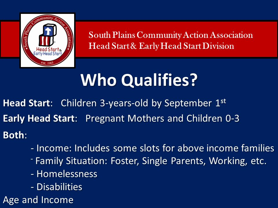 South Plains Community Action Association Head Start & Early Head Start Division Who Qualifies? Head Start: Children 3-years-old by September 1 st Ear