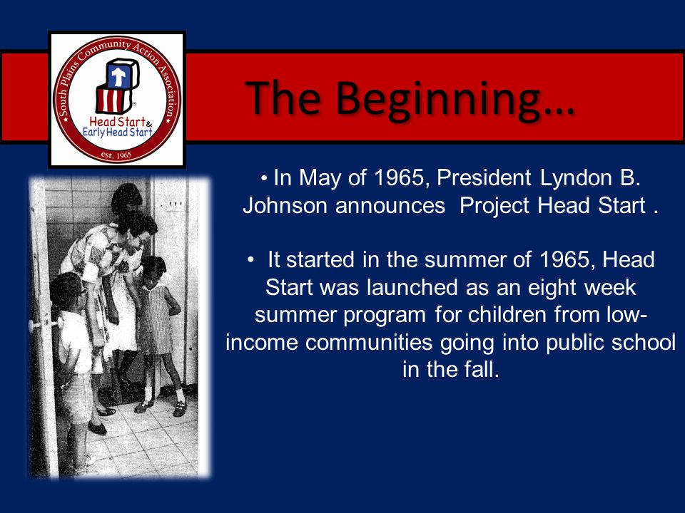 The Beginning… In May of 1965, President Lyndon B. Johnson announces Project Head Start. It started in the summer of 1965, Head Start was launched as