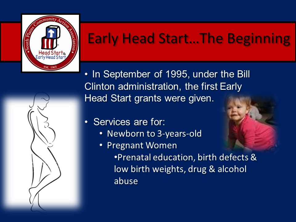 Early Head Start…The Beginning In September of 1995, under the Bill Clinton administration, the first Early Head Start grants were given. Services are