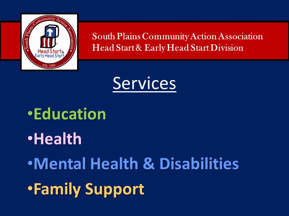 South Plains Community Action Association Head Start & Early Head Start Division Services Education Health Mental Health & Disabilities Family Support