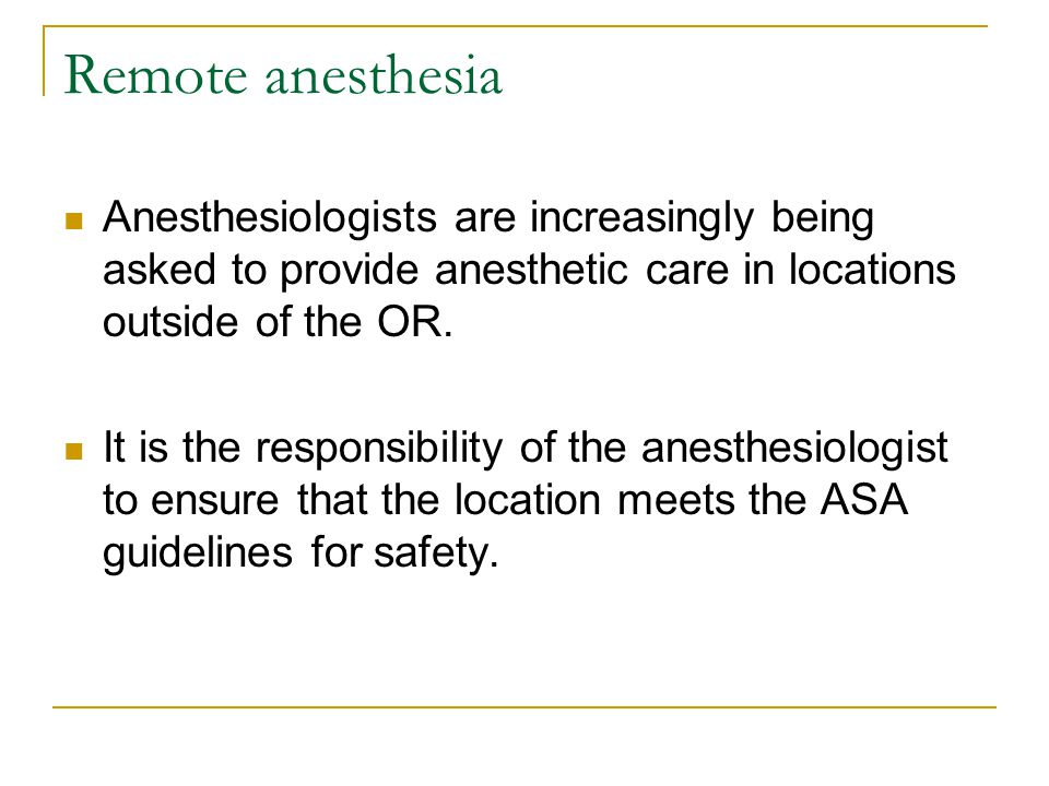 Remote anesthesia Anesthesiologists are increasingly being asked to provide anesthetic care in locations outside of the OR. It is the responsibility o