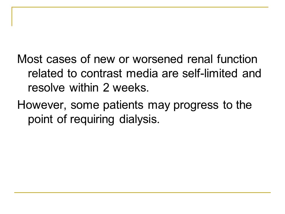 Most cases of new or worsened renal function related to contrast media are self-limited and resolve within 2 weeks. However, some patients may progres