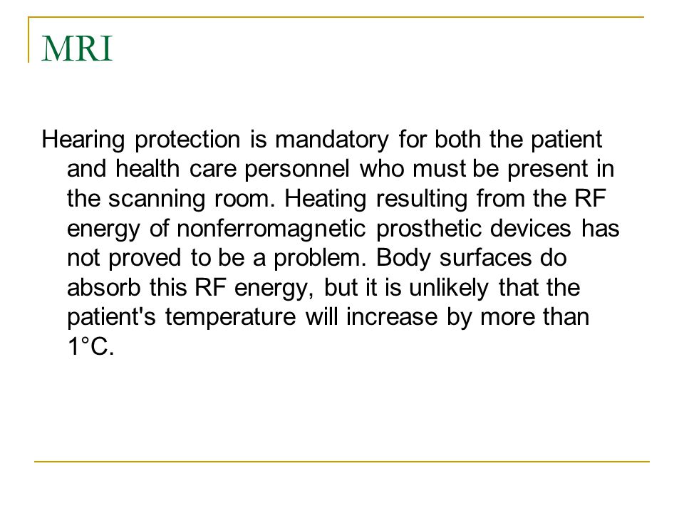 MRI Hearing protection is mandatory for both the patient and health care personnel who must be present in the scanning room. Heating resulting from th