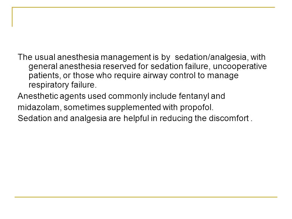 The usual anesthesia management is by sedation/analgesia, with general anesthesia reserved for sedation failure, uncooperative patients, or those who