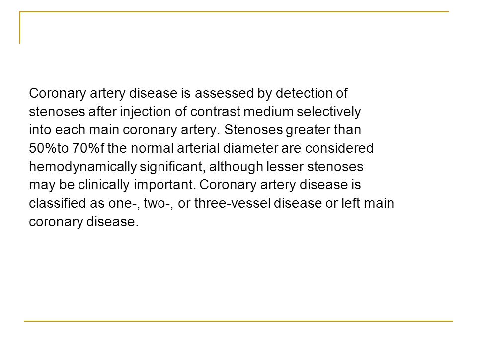 Coronary artery disease is assessed by detection of stenoses after injection of contrast medium selectively into each main coronary artery. Stenoses g