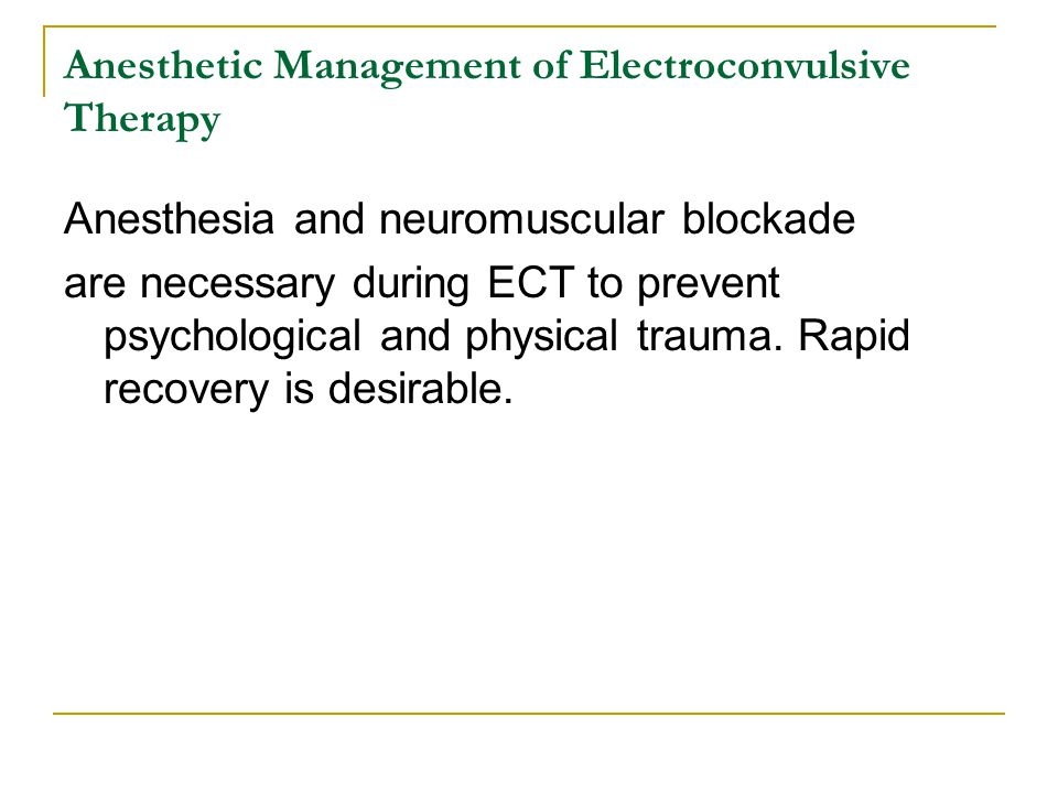 Anesthetic Management of Electroconvulsive Therapy Anesthesia and neuromuscular blockade are necessary during ECT to prevent psychological and physica