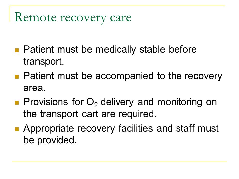 Remote recovery care Patient must be medically stable before transport. Patient must be accompanied to the recovery area. Provisions for O 2 delivery