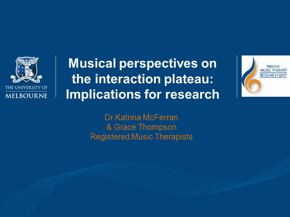 Musical perspectives on the interaction plateau: Implications for research Dr Katrina McFerran & Grace Thompson Registered Music Therapists