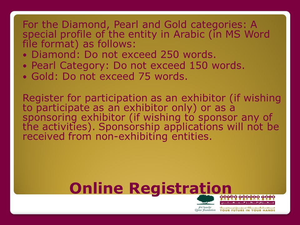 Online Registration For the Diamond, Pearl and Gold categories: A special profile of the entity in Arabic (in MS Word file format) as follows: Diamond: Do not exceed 250 words.
