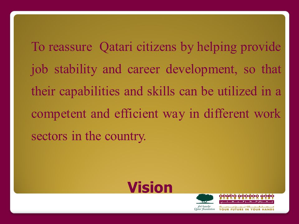 Mission To create awareness amongst Qatari youth about the education, employment, training and career development opportunities that are available in different sectors of the country, to help guide them through these, and to support work bodies in Qatar in achieving their human resource plans that will contribute to accomplishing the human development pillar of Qatar Vision 2030.