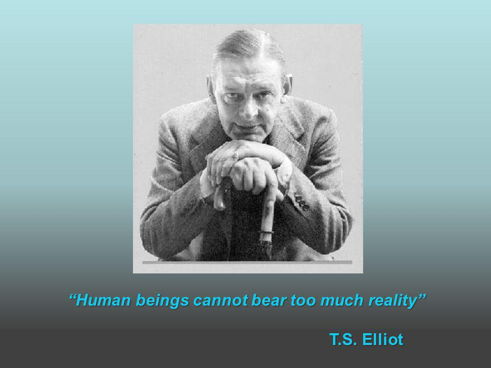 Human beings cannot bear too much reality T.S. Elliot T.S. Elliot