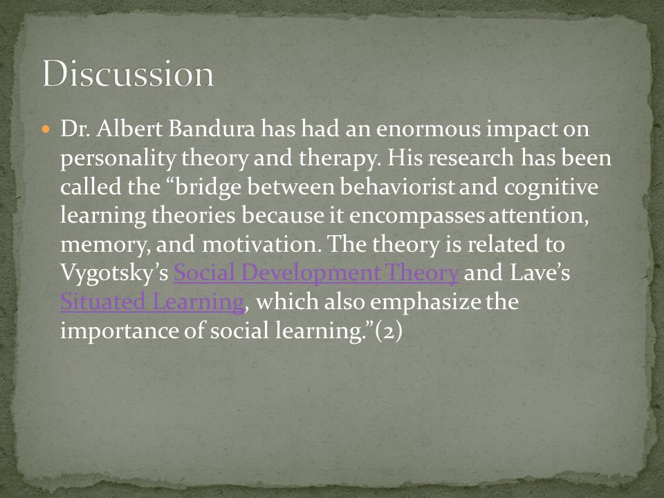 Dr. Albert Bandura has had an enormous impact on personality theory and therapy. His research has been called the bridge between behaviorist and cogni