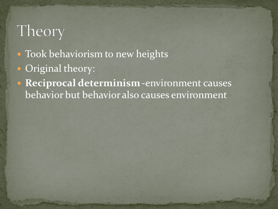 Took behaviorism to new heights Original theory: Reciprocal determinism -environment causes behavior but behavior also causes environment