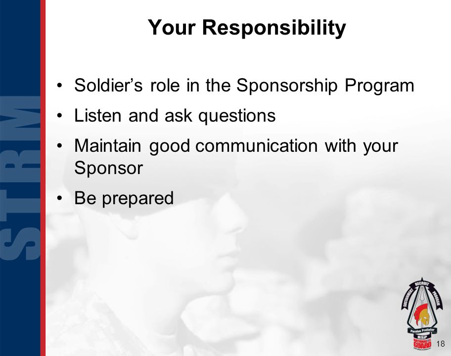 18 Soldiers role in the Sponsorship Program Listen and ask questions Maintain good communication with your Sponsor Be prepared Your Responsibility