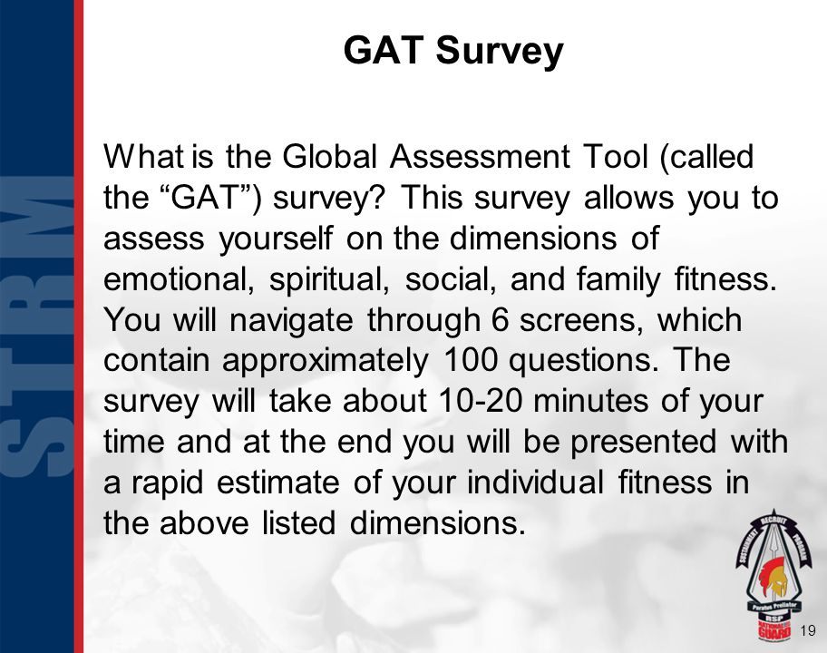 19 What is the Global Assessment Tool (called the GAT) survey? This survey allows you to assess yourself on the dimensions of emotional, spiritual, so