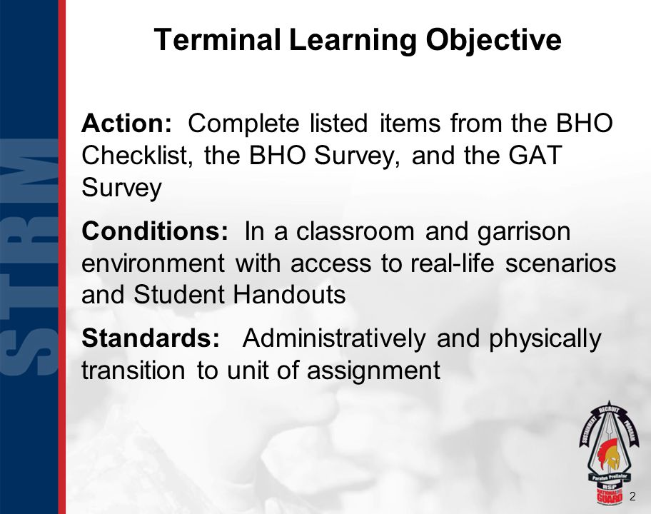 2 Terminal Learning Objective Action: Complete listed items from the BHO Checklist, the BHO Survey, and the GAT Survey Conditions: In a classroom and
