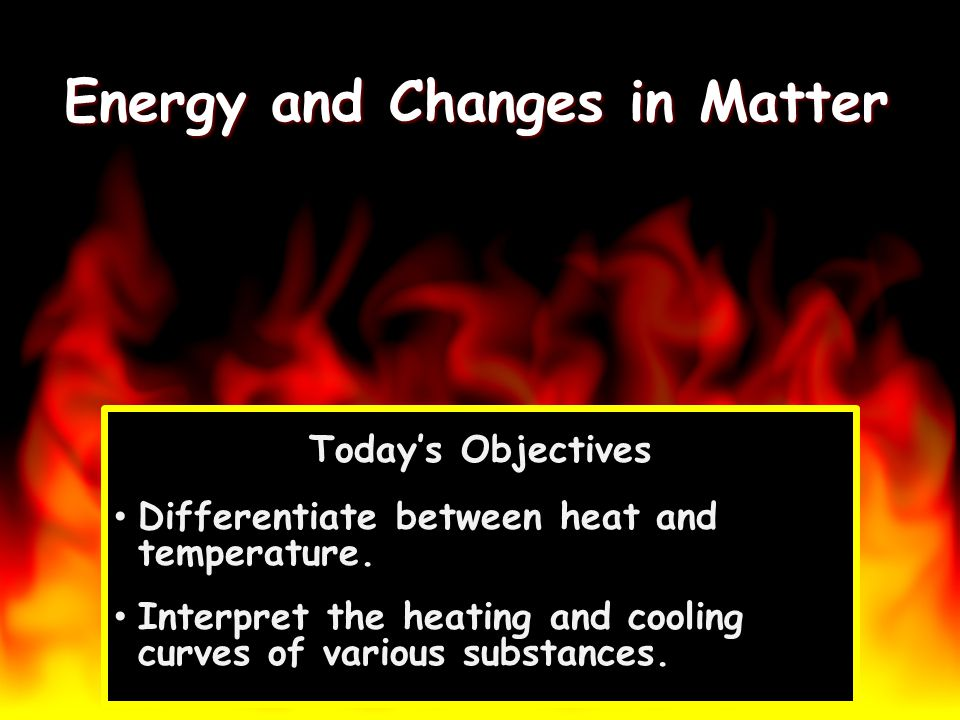 Energy and Changes in Matter Todays Objectives Differentiate between heat and temperature. Interpret the heating and cooling curves of various substan