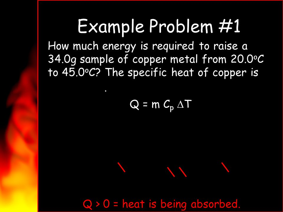 Example Problem #1 How much energy is required to raise a 34.0g sample of copper metal from 20.0 o C to 45.0 o C? The specific heat of copper is 0.385