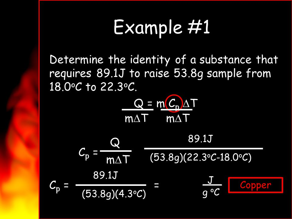 Example #1 Determine the identity of a substance that requires 89.1J to raise 53.8g sample from 18.0 o C to 22.3 o C. Q = m C p T C p = = C p = = 0.38