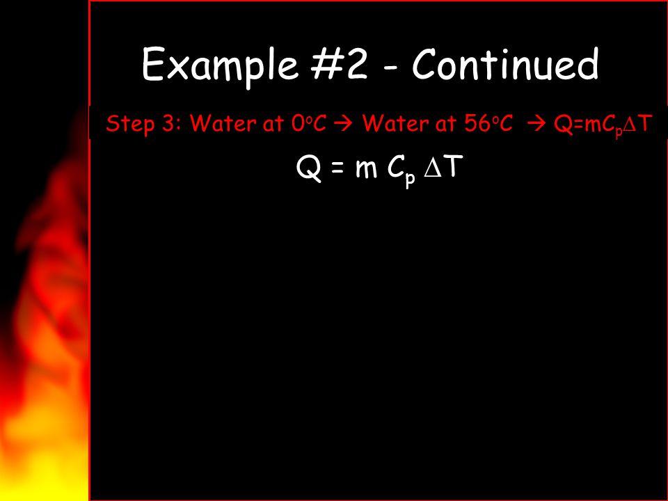 Example #2 - Continued Q = m C p T Q = (4.5g)(4.18 )(56 o C - 0 o C) Q = (4.5g)(4.18 )(56 o C) Q = 1050 J Step 3: Water at 0 o C Water at 56 o C Q=mC