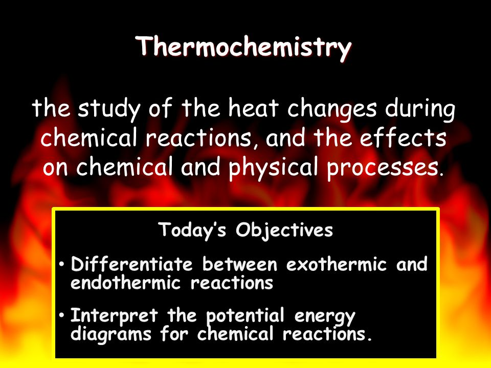 Thermochemistry Thermochemistry the study of the heat changes during chemical reactions, and the effects on chemical and physical processes. Todays Ob