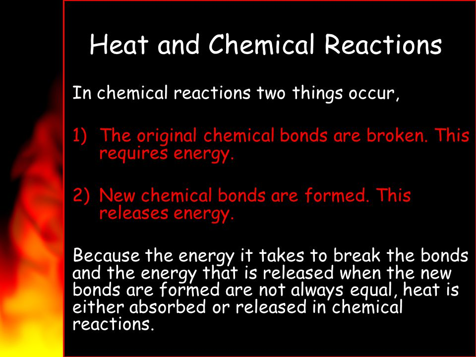 Heat and Chemical Reactions In chemical reactions two things occur, 1)The original chemical bonds are broken. This requires energy. 2)New chemical bon